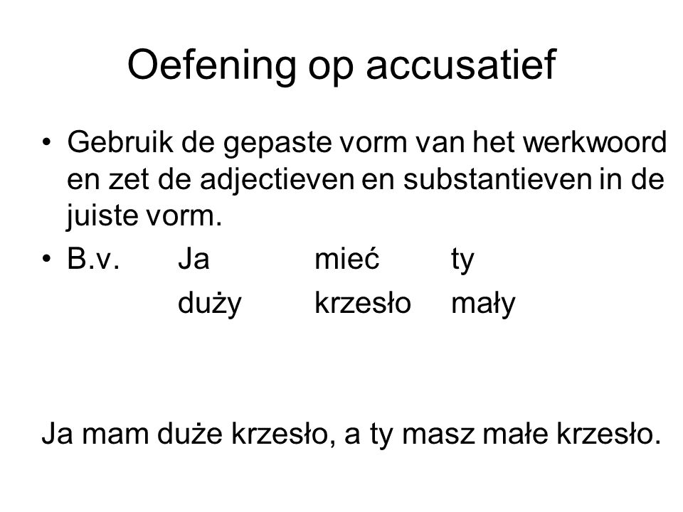 Oefening op accusatief Gebruik de gepaste vorm van het werkwoord en zet de adjectieven en substantieven in de juiste vorm. B.v. Jamiećty dużykrzesłoma