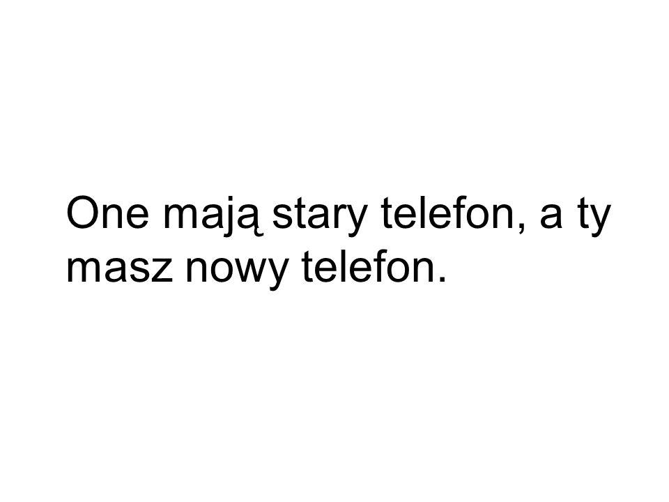 One mają stary telefon, a ty masz nowy telefon.