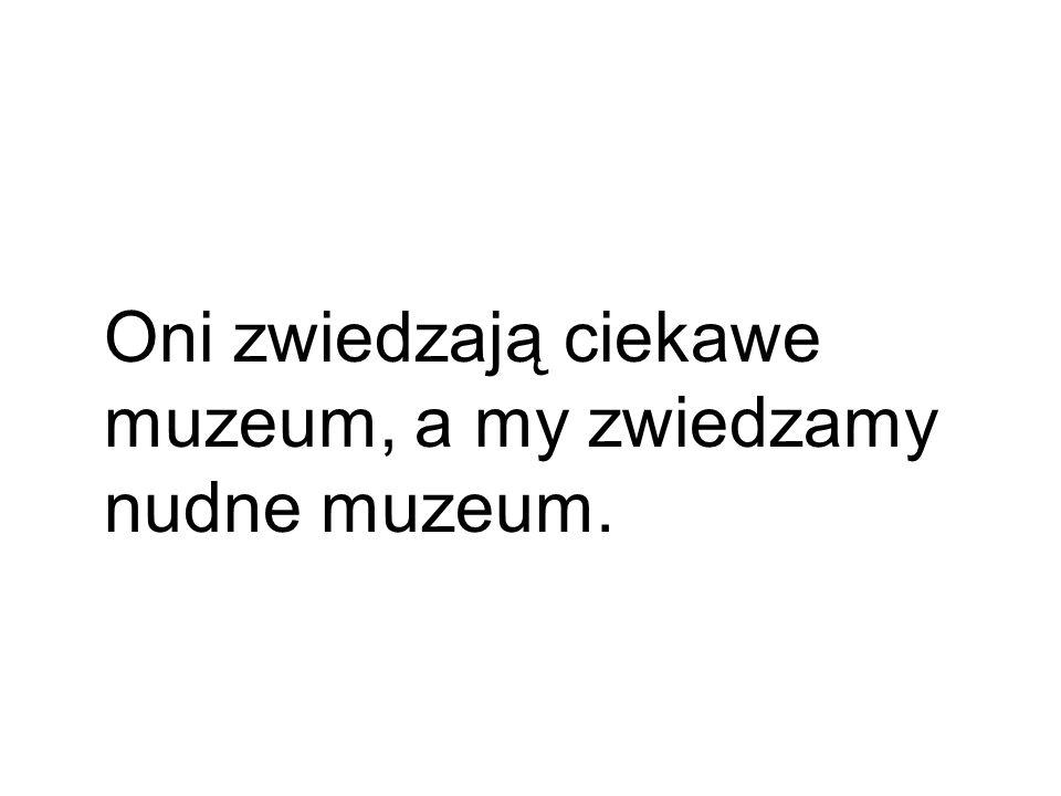 Oni zwiedzają ciekawe muzeum, a my zwiedzamy nudne muzeum.