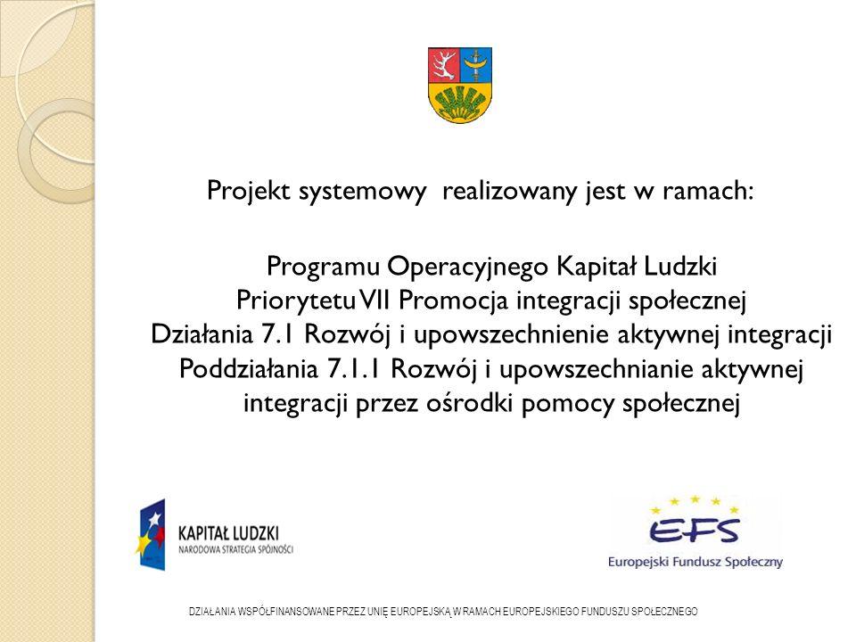 Projekt systemowy realizowany jest w ramach: Programu Operacyjnego Kapitał Ludzki Priorytetu VII Promocja integracji społecznej Działania 7.1 Rozwój i upowszechnienie aktywnej integracji Poddziałania 7.1.1 Rozwój i upowszechnianie aktywnej integracji przez ośrodki pomocy społecznej DZIAŁANIA WSPÓŁFINANSOWANE PRZEZ UNIĘ EUROPEJSKĄ W RAMACH EUROPEJSKIEGO FUNDUSZU SPOŁECZNEGO
