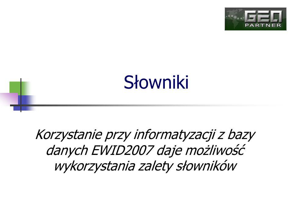 Słowniki Korzystanie przy informatyzacji z bazy danych EWID2007 daje możliwość wykorzystania zalety słowników