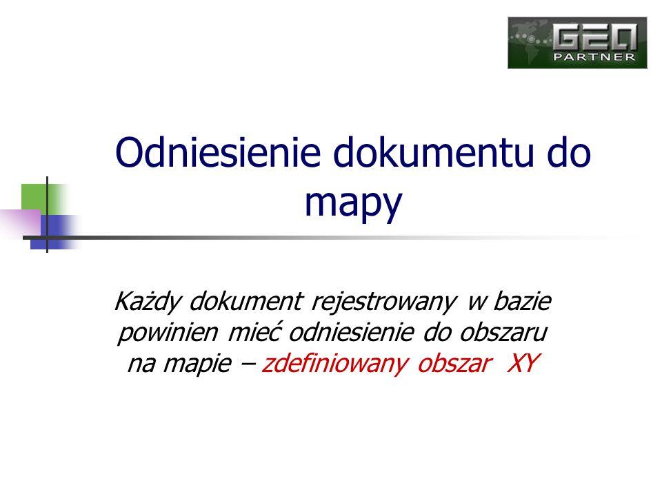 Odniesienie dokumentu do mapy Każdy dokument rejestrowany w bazie powinien mieć odniesienie do obszaru na mapie – zdefiniowany obszar XY