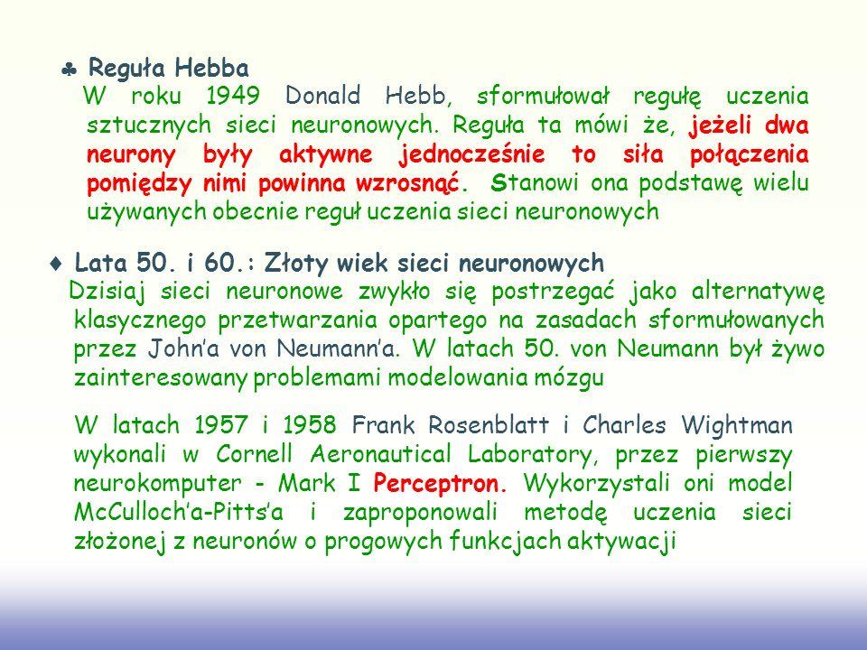 Reguła Hebba W roku 1949 Donald Hebb, sformułował regułę uczenia sztucznych sieci neuronowych. Reguła ta mówi że, jeżeli dwa neurony były aktywne jedn