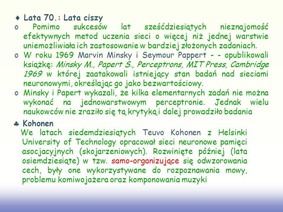 Lata 70.: Lata ciszy o Pomimo sukcesów lat sześćdziesiątych nieznajomość efektywnych metod uczenia sieci o więcej niż jednej warstwie uniemożliwiała i