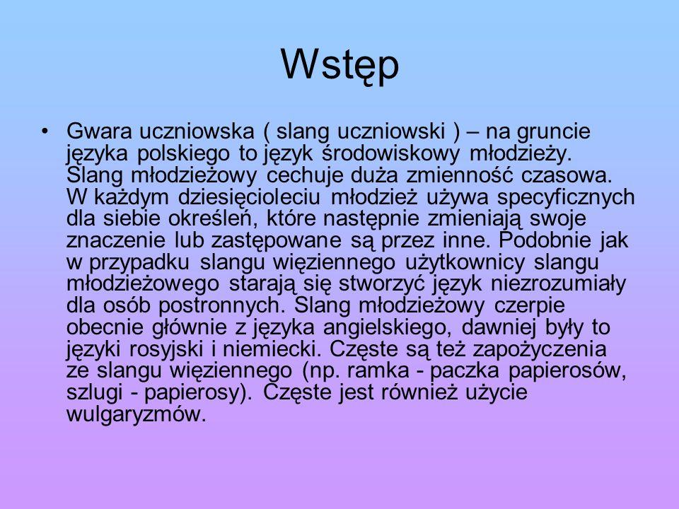 Wstęp Gwara uczniowska ( slang uczniowski ) – na gruncie języka polskiego to język środowiskowy młodzieży. Slang młodzieżowy cechuje duża zmienność cz