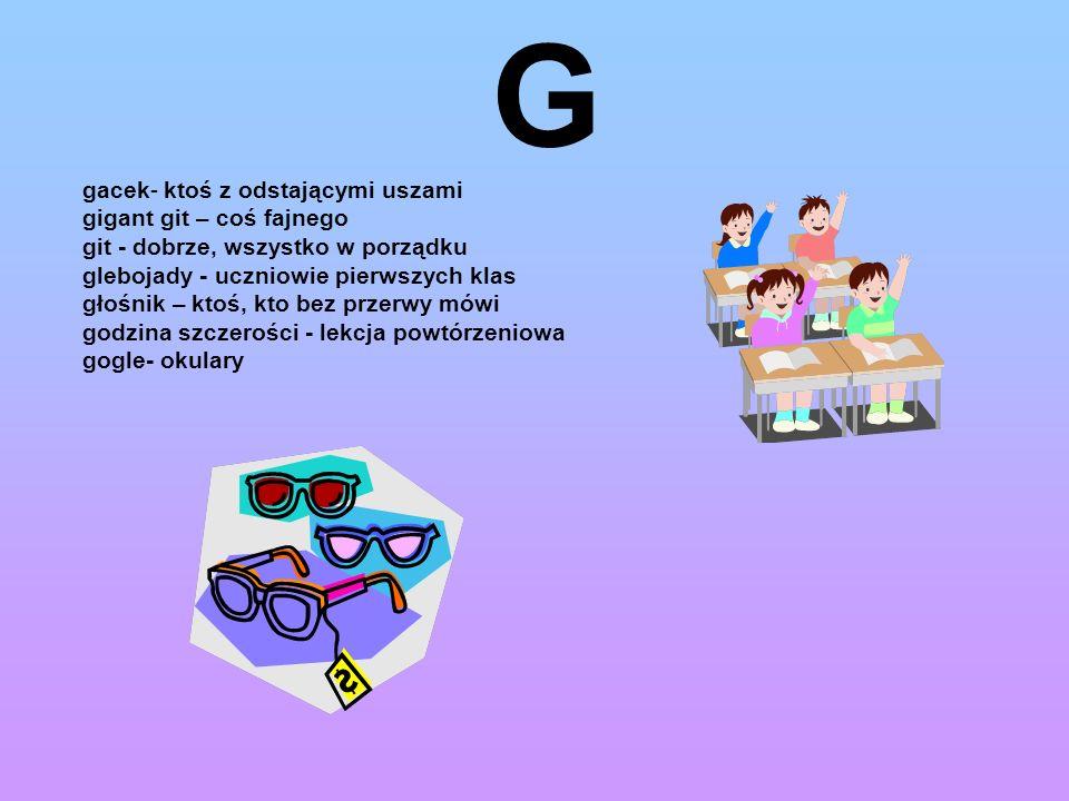 G gacek- ktoś z odstającymi uszami gigant git – coś fajnego git - dobrze, wszystko w porządku glebojady - uczniowie pierwszych klas głośnik – ktoś, kt
