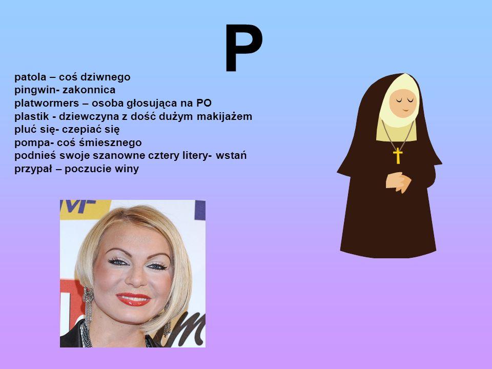 P patola – coś dziwnego pingwin- zakonnica platwormers – osoba głosująca na PO plastik - dziewczyna z dość dużym makijażem pluć się- czepiać się pompa