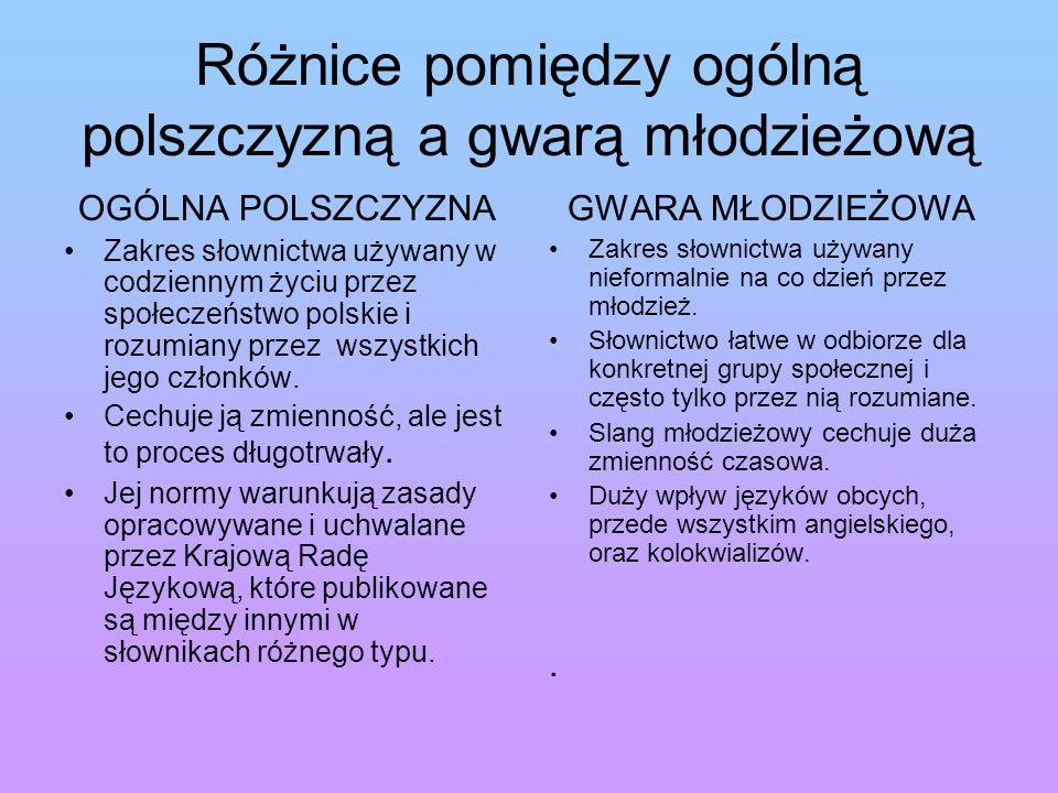 Różnice pomiędzy ogólną polszczyzną a gwarą młodzieżową OGÓLNA POLSZCZYZNA Zakres słownictwa używany w codziennym życiu przez społeczeństwo polskie i