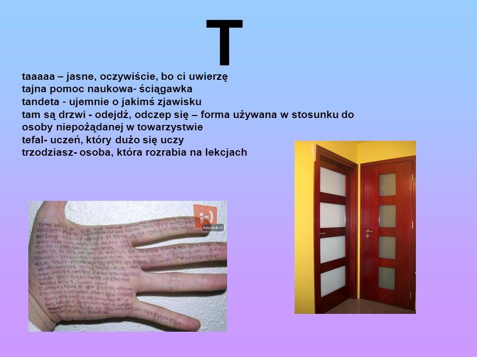 T taaaaa – jasne, oczywiście, bo ci uwierzę tajna pomoc naukowa- ściągawka tandeta - ujemnie o jakimś zjawisku tam są drzwi - odejdź, odczep się – for