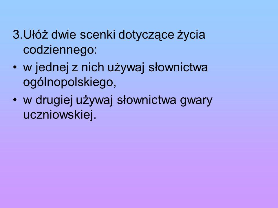 3.Ułóż dwie scenki dotyczące życia codziennego: w jednej z nich używaj słownictwa ogólnopolskiego, w drugiej używaj słownictwa gwary uczniowskiej.