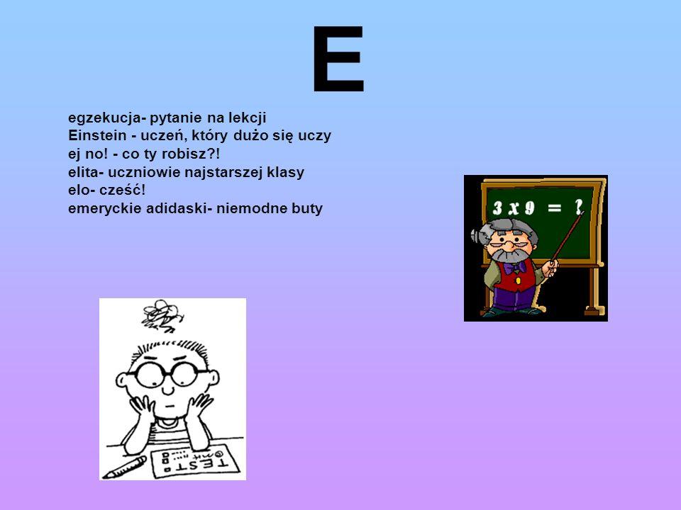 E egzekucja- pytanie na lekcji Einstein - uczeń, który dużo się uczy ej no! - co ty robisz?! elita- uczniowie najstarszej klasy elo- cześć! emeryckie