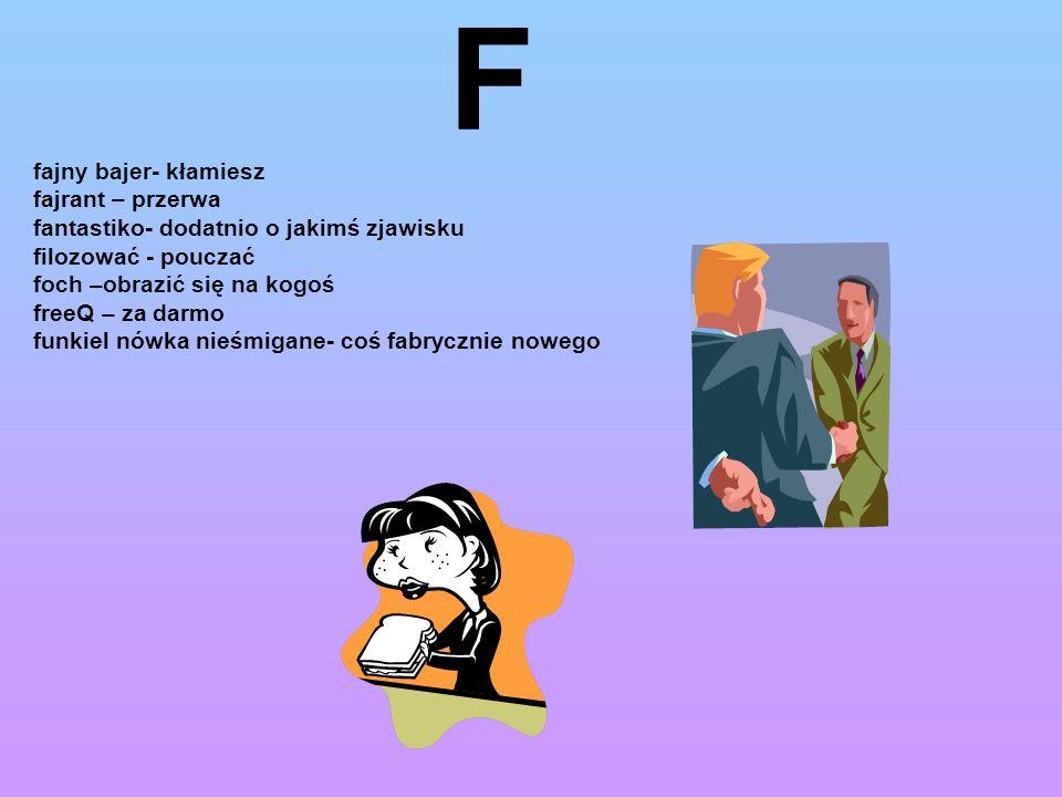 F fajny bajer- kłamiesz fajrant – przerwa fantastiko- dodatnio o jakimś zjawisku filozować - pouczać foch –obrazić się na kogoś freeQ – za darmo funki