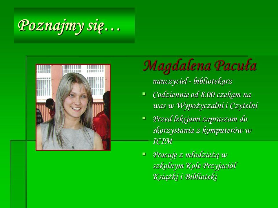 Poznajmy się… Magdalena Pacuła nauczyciel - bibliotekarz Codziennie od 8.00 czekam na was w Wypożyczalni i Czytelni Codziennie od 8.00 czekam na was w Wypożyczalni i Czytelni Przed lekcjami zapraszam do skorzystania z komputerów w ICIM Przed lekcjami zapraszam do skorzystania z komputerów w ICIM Pracuję z młodzieżą w szkolnym Kole Przyjaciół Książki i Biblioteki Pracuję z młodzieżą w szkolnym Kole Przyjaciół Książki i Biblioteki