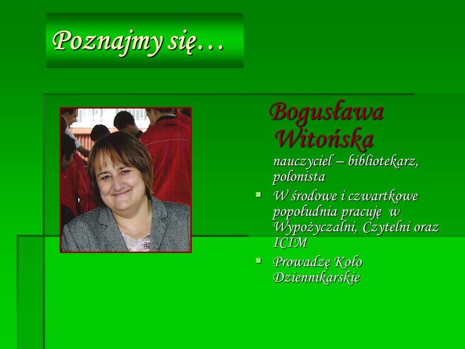Poznajmy się… Bogusława Witońska nauczyciel – bibliotekarz, polonista Bogusława Witońska nauczyciel – bibliotekarz, polonista W środowe i czwartkowe popołudnia pracuję w Wypożyczalni, Czytelni oraz ICIM W środowe i czwartkowe popołudnia pracuję w Wypożyczalni, Czytelni oraz ICIM Prowadzę Koło Dziennikarskie Prowadzę Koło Dziennikarskie