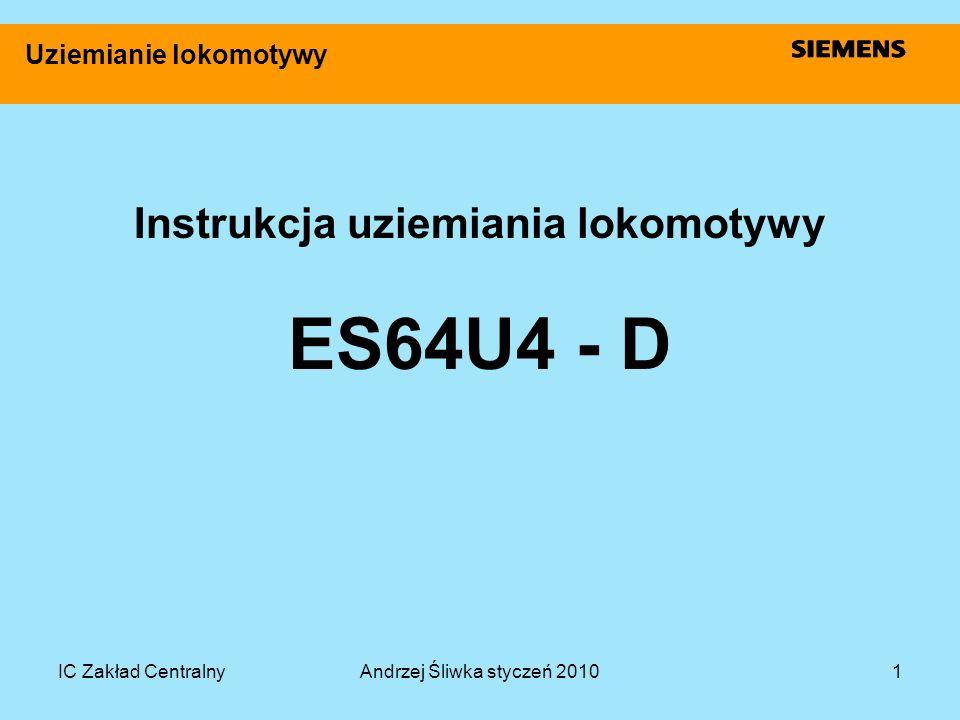 IC Zakład CentralnyAndrzej Śliwka styczeń 20101 Uziemianie lokomotywy Instrukcja uziemiania lokomotywy ES64U4 - D