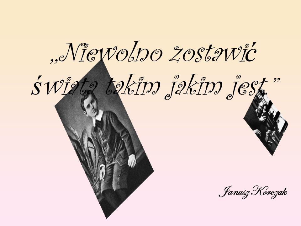 ,,Niewolno zostawi ć ś wiata takim jakim jest. Janusz Korczak