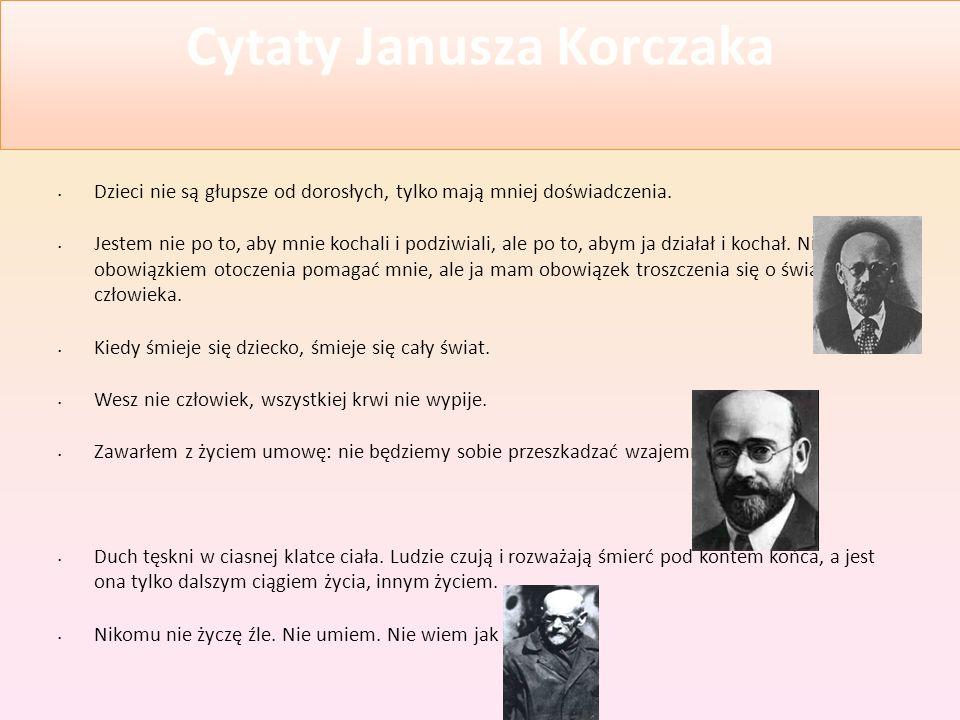 Cytaty Janusza Korczaka Dzieci nie są głupsze od dorosłych, tylko mają mniej doświadczenia. Jestem nie po to, aby mnie kochali i podziwiali, ale po to