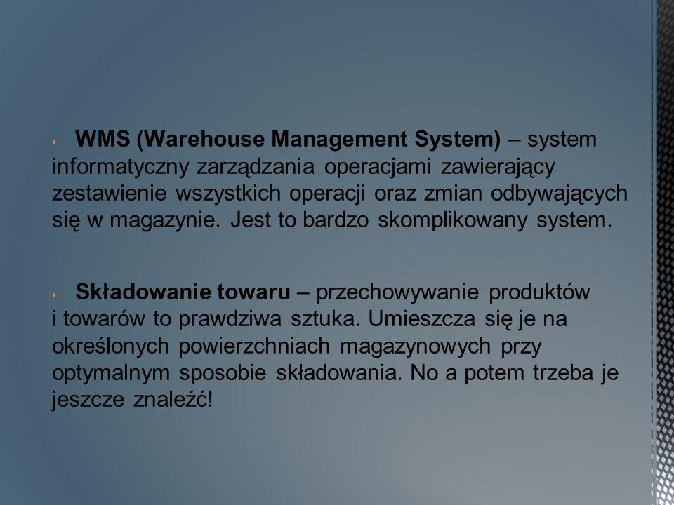 WMS (Warehouse Management System) – system informatyczny zarządzania operacjami zawierający zestawienie wszystkich operacji oraz zmian odbywających się w magazynie.