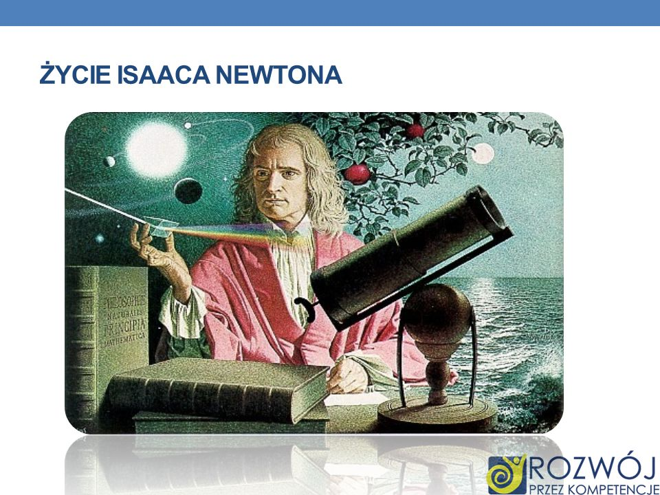 SIR ISAAC NEWTON Urodził się w 1643 roku jako syn angielskiego ziemianina Isaaca Newtona i jego żony Hannah Ayschough.