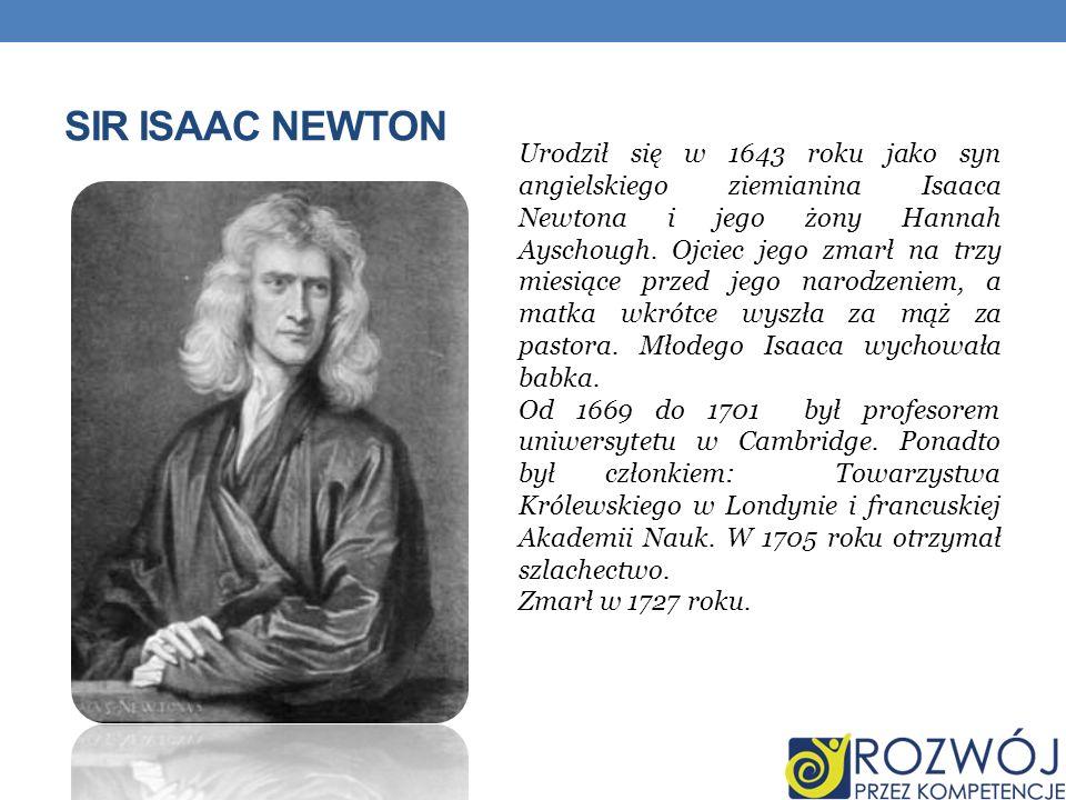 SIR ISAAC NEWTON Urodził się w 1643 roku jako syn angielskiego ziemianina Isaaca Newtona i jego żony Hannah Ayschough. Ojciec jego zmarł na trzy miesi