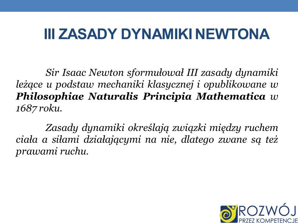 III ZASADY DYNAMIKI NEWTONA Sir Isaac Newton sformułował III zasady dynamiki leżące u podstaw mechaniki klasycznej i opublikowane w Philosophiae Natur