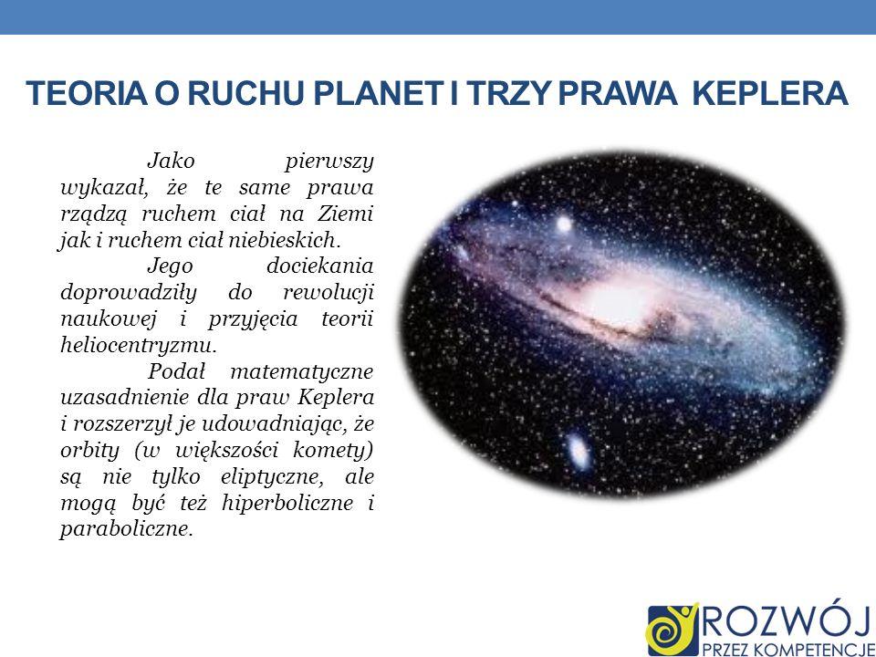 TEORIA O RUCHU PLANET I TRZY PRAWA KEPLERA Jako pierwszy wykazał, że te same prawa rządzą ruchem ciał na Ziemi jak i ruchem ciał niebieskich. Jego doc
