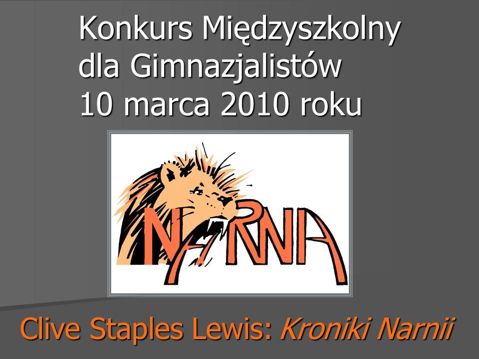 Konkurs Międzyszkolny dla Gimnazjalistów 10 marca 2010 roku Clive Staples Lewis: Kroniki Narnii