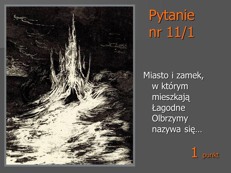 Pytanie nr 11/1 Miasto i zamek, w którym mieszkają Łagodne Olbrzymy nazywa się… 1 punkt