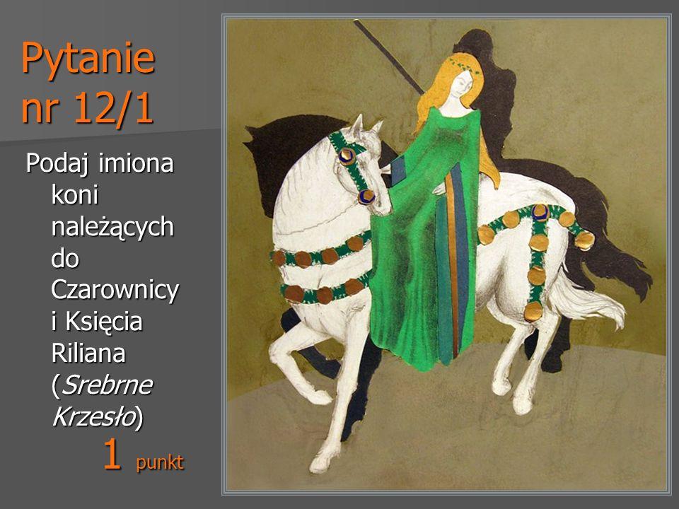 Pytanie nr 12/1 Podaj imiona koni należących do Czarownicy i Księcia Riliana (Srebrne Krzesło) 1 punkt