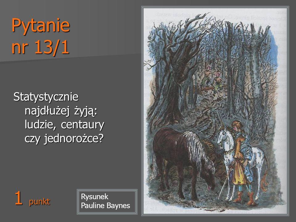 Pytanie nr 13/1 Statystycznie najdłużej żyją: ludzie, centaury czy jednorożce? 1 punkt Rysunek Pauline Baynes