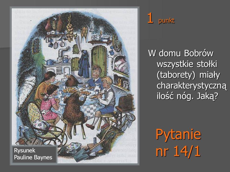 Pytanie nr 14/1 Rysunek Pauline Baynes W domu Bobrów wszystkie stołki (taborety) miały charakterystyczną ilość nóg. Jaką? 1 punkt