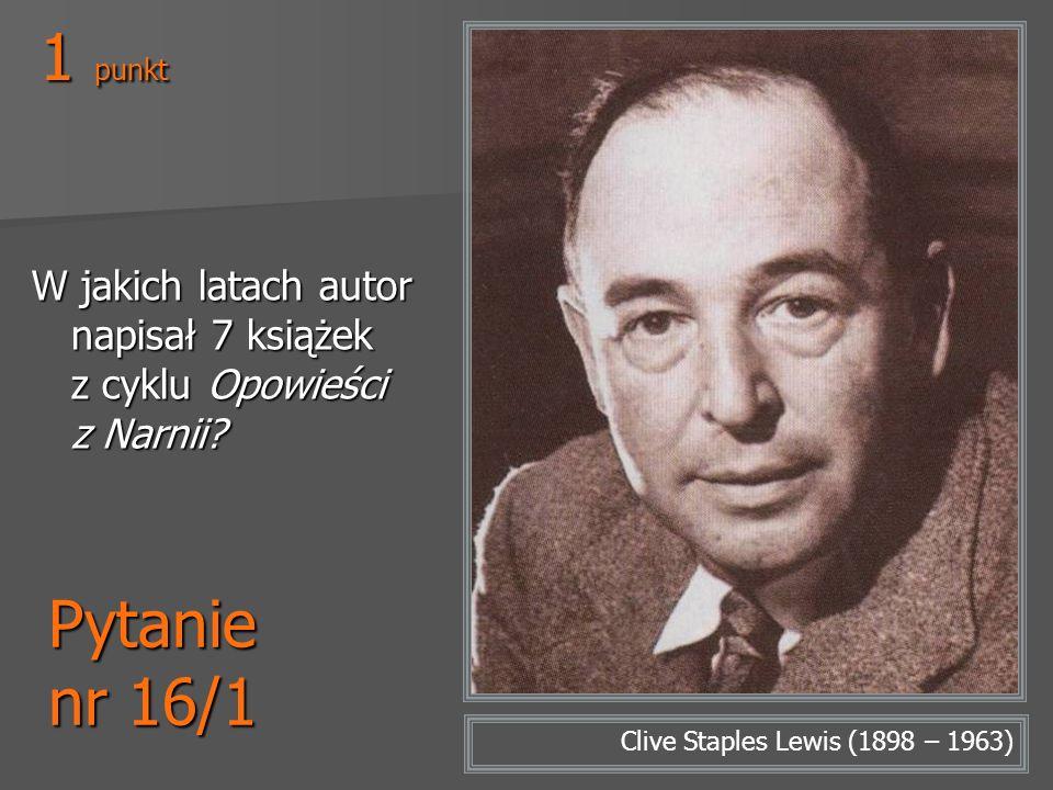 Pytanie nr 16/1 W jakich latach autor napisał 7 książek z cyklu Opowieści z Narnii? Clive Staples Lewis (1898 – 1963) 1 punkt