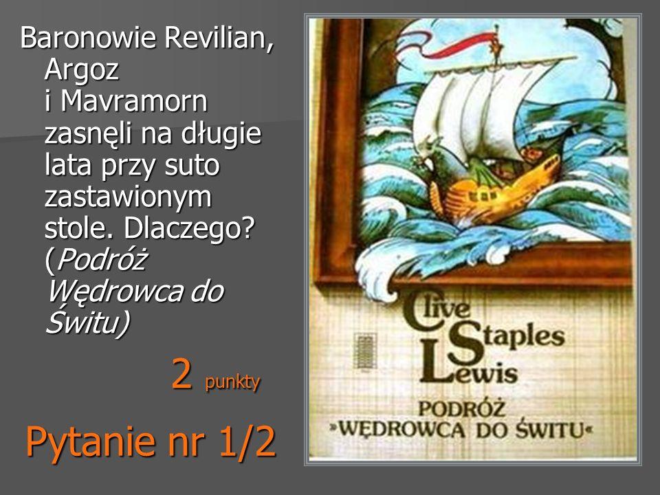 Pytanie nr 1/2 Baronowie Revilian, Argoz i Mavramorn zasnęli na długie lata przy suto zastawionym stole. Dlaczego? (Podróż Wędrowca do Świtu) 2 punkty