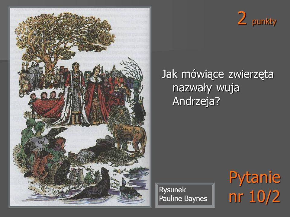 Rysunek Pauline Baynes 2 punkty Pytanie nr 10/2 Jak mówiące zwierzęta nazwały wuja Andrzeja?