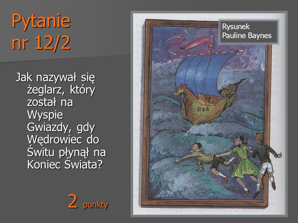 Pytanie nr 12/2 Jak nazywał się żeglarz, który został na Wyspie Gwiazdy, gdy Wędrowiec do Świtu płynął na Koniec Świata? Rysunek Pauline Baynes 2 punk