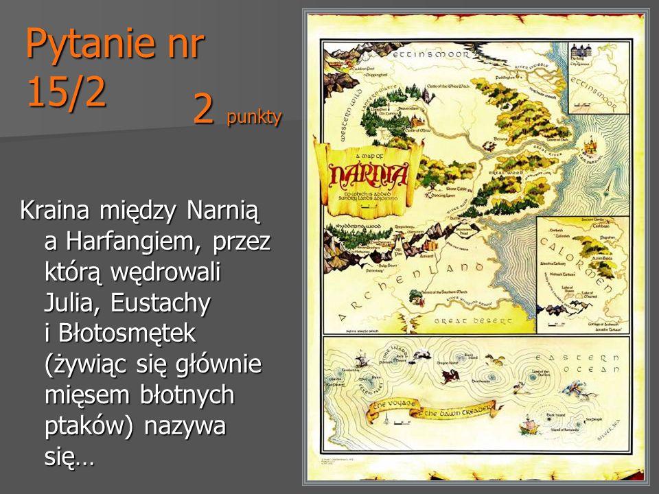 Pytanie nr 15/2 Kraina między Narnią a Harfangiem, przez którą wędrowali Julia, Eustachy i Błotosmętek (żywiąc się głównie mięsem błotnych ptaków) naz