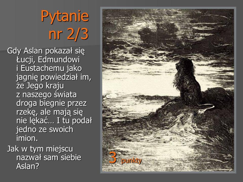 Pytanie nr 2/3 Gdy Aslan pokazał się Łucji, Edmundowi i Eustachemu jako jagnię powiedział im, że Jego kraju z naszego świata droga biegnie przez rzekę