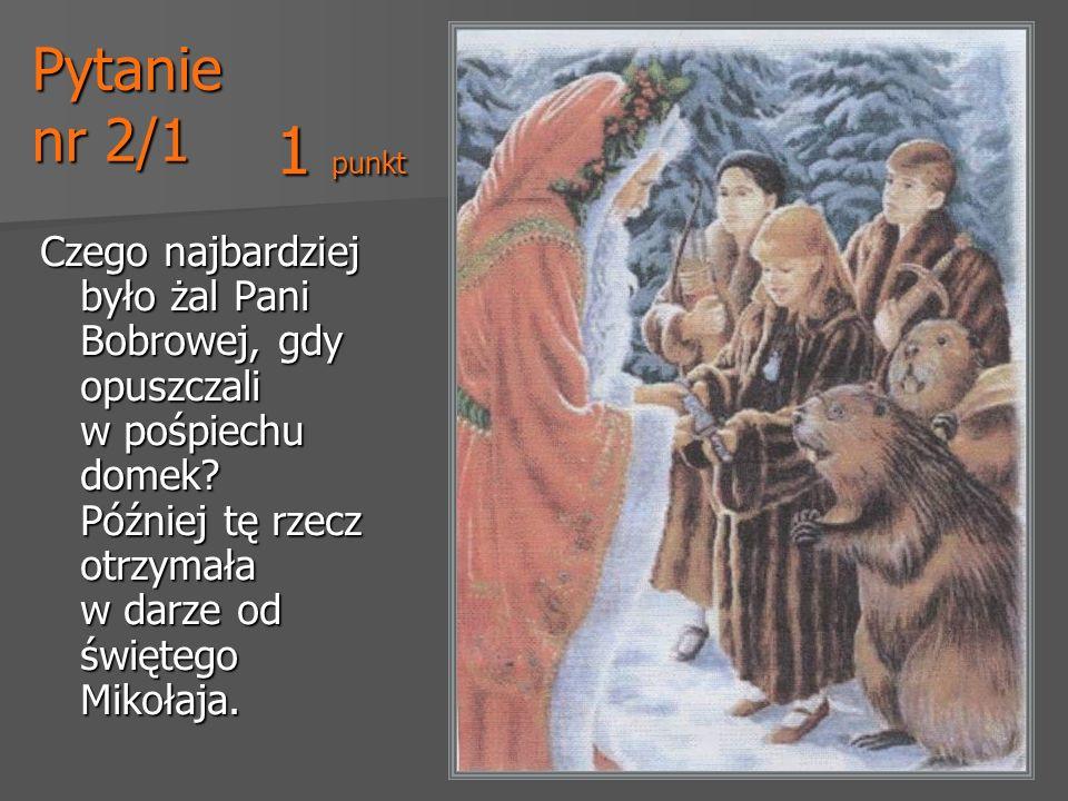 Pytanie nr 2/1 Czego najbardziej było żal Pani Bobrowej, gdy opuszczali w pośpiechu domek? Później tę rzecz otrzymała w darze od świętego Mikołaja. 1