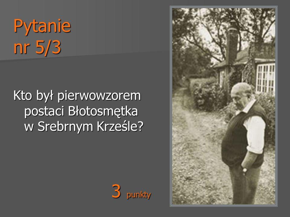 Pytanie nr 5/3 Kto był pierwowzorem postaci Błotosmętka w Srebrnym Krześle? 3 punkty
