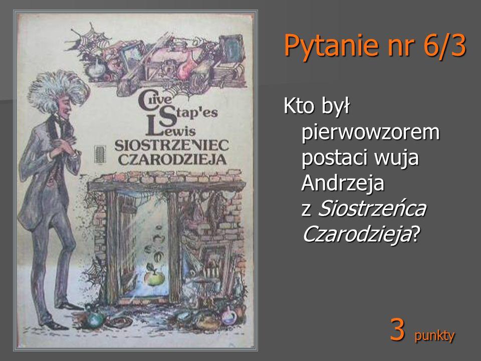 Pytanie nr 6/3 Kto był pierwowzorem postaci wuja Andrzeja z Siostrzeńca Czarodzieja? 3 punkty