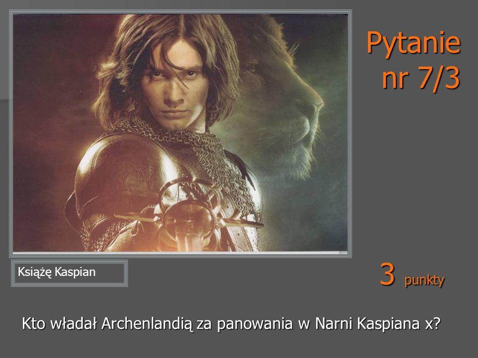 Pytanie nr 7/3 Kto władał Archenlandią za panowania w Narni Kaspiana x? Książę Kaspian 3 punkty