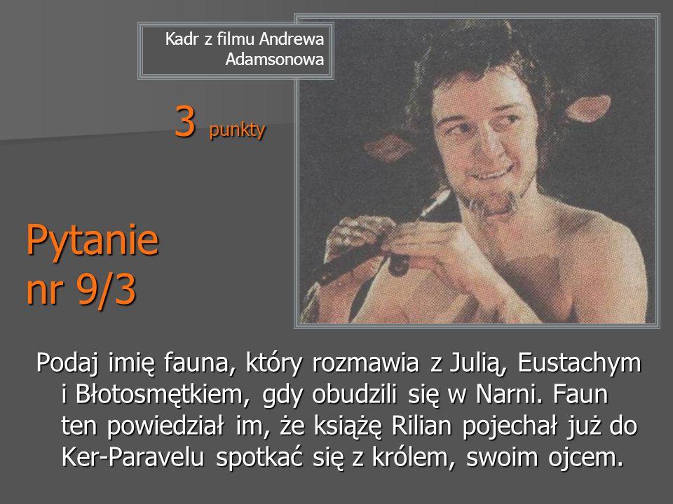 Pytanie nr 9/3 Podaj imię fauna, który rozmawia z Julią, Eustachym i Błotosmętkiem, gdy obudzili się w Narni. Faun ten powiedział im, że książę Rilian