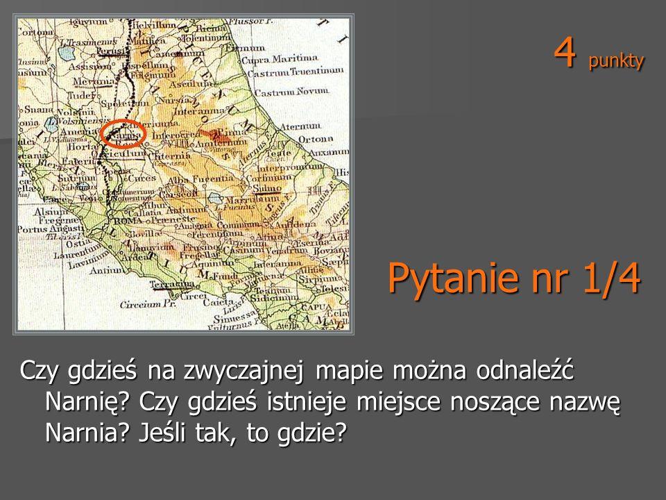 Pytanie nr 1/4 Czy gdzieś na zwyczajnej mapie można odnaleźć Narnię? Czy gdzieś istnieje miejsce noszące nazwę Narnia? Jeśli tak, to gdzie? 4 punkty