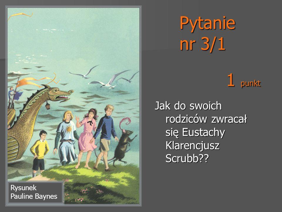Pytanie nr 3/1 Jak do swoich rodziców zwracał się Eustachy Klarencjusz Scrubb?? Rysunek Pauline Baynes 1 punkt