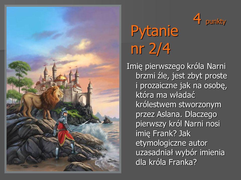 Pytanie nr 2/4 Imię pierwszego króla Narni brzmi źle, jest zbyt proste i prozaiczne jak na osobę, która ma władać królestwem stworzonym przez Aslana.
