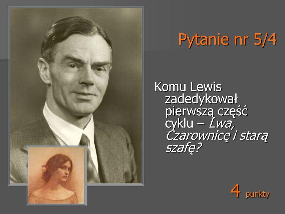 Pytanie nr 5/4 Komu Lewis zadedykował pierwszą część cyklu – Lwa, Czarownicę i starą szafę? 4 punkty
