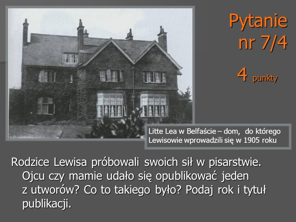 Litte Lea w Belfaście – dom, do którego Lewisowie wprowadzili się w 1905 roku Pytanie nr 7/4 4 punkty Rodzice Lewisa próbowali swoich sił w pisarstwie