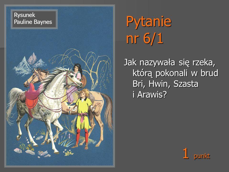 Pytanie nr 6/1 Jak nazywała się rzeka, którą pokonali w brud Bri, Hwin, Szasta i Arawis? Rysunek Pauline Baynes 1 punkt