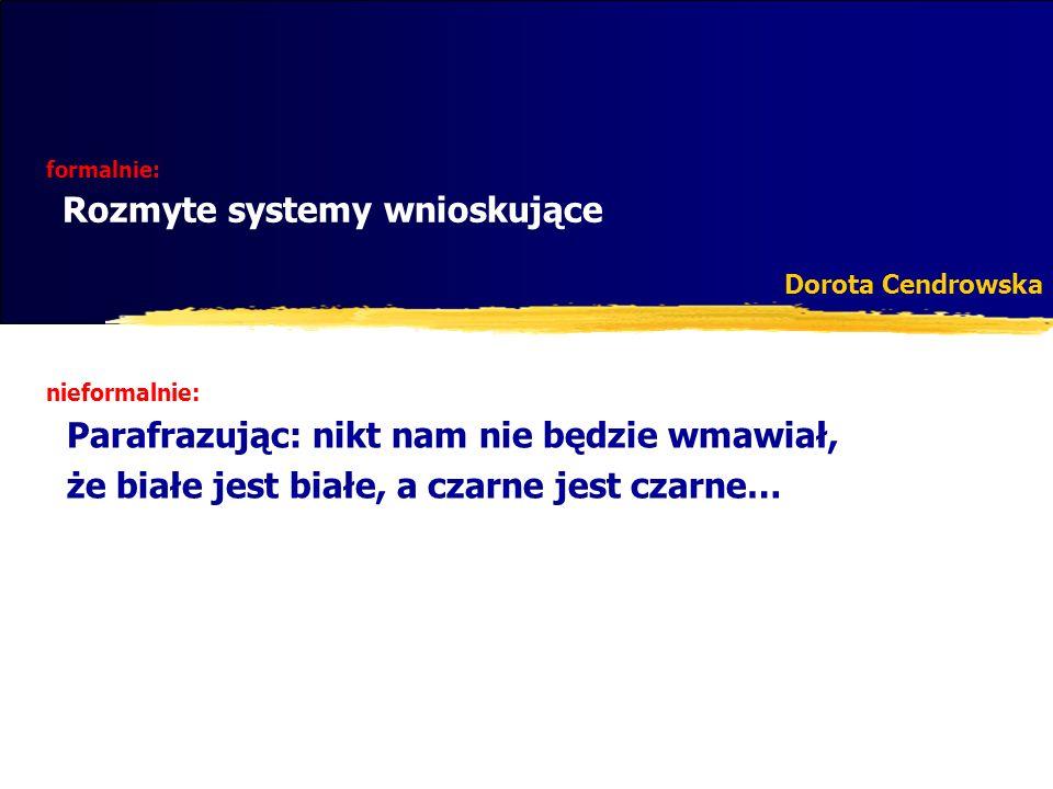 formalnie: Rozmyte systemy wnioskujące Dorota Cendrowska nieformalnie: Parafrazując: nikt nam nie będzie wmawiał, że białe jest białe, a czarne jest c