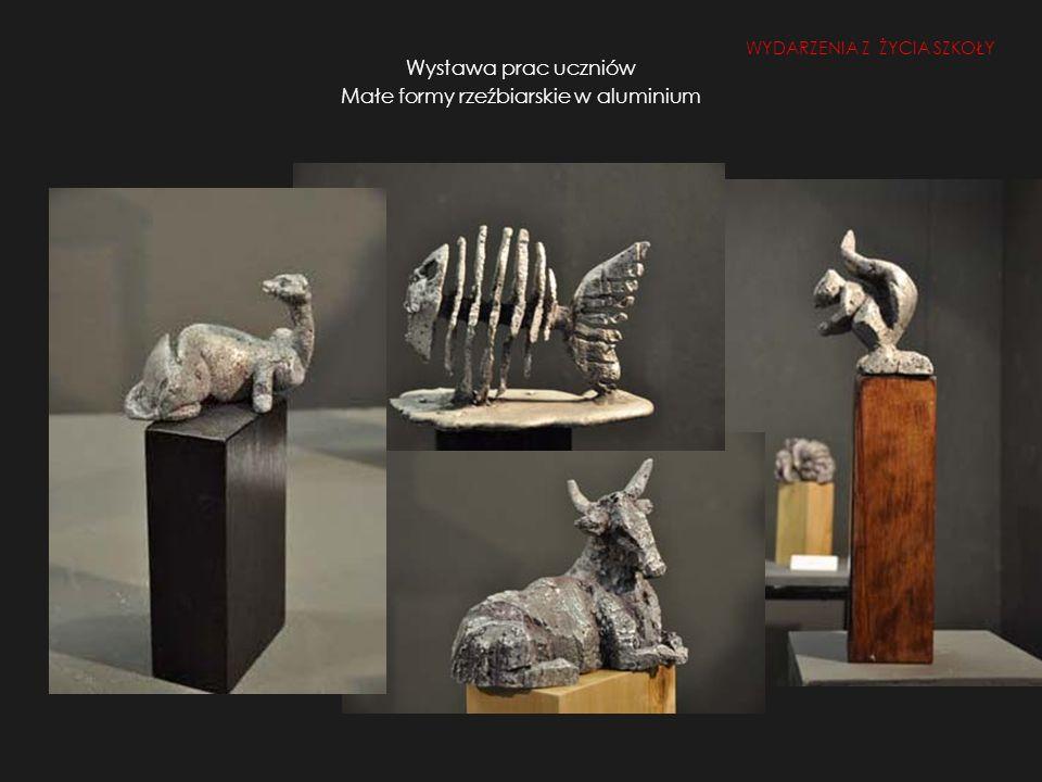 Wystawa prac uczniów Małe formy rzeźbiarskie w aluminium WYDARZENIA Z ŻYCIA SZKOŁY